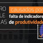 5 Problemas causados por falta de Indicadores de produtividade